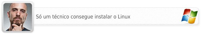 Só um técnico consegue instalar o Linux.