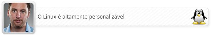 Linux é altamente personalizável.