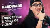 Como testar placas de vídeo - The Hardware Show #04